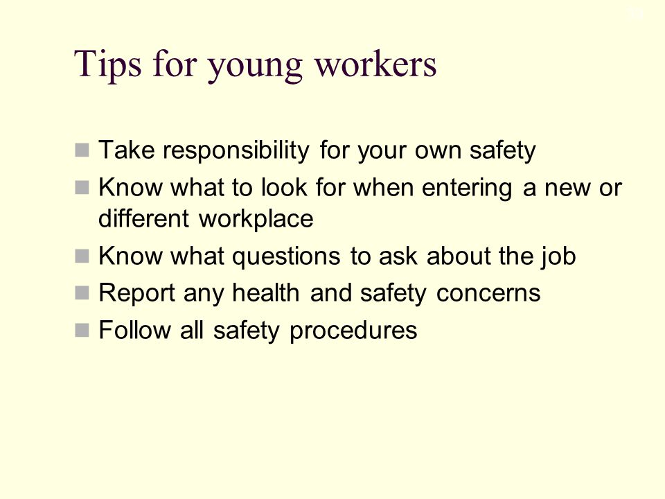 Tips for young workers Take responsibility for your own safety Know what to look for when entering a new or different workplace Know what questions to