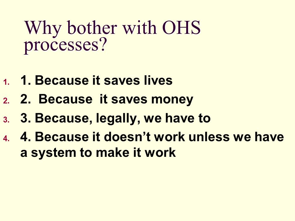 Why bother with OHS processes? 1. 1. Because it saves lives 2. 2. Because it saves money 3. 3. Because, legally, we have to 4. 4. Because it doesn't w