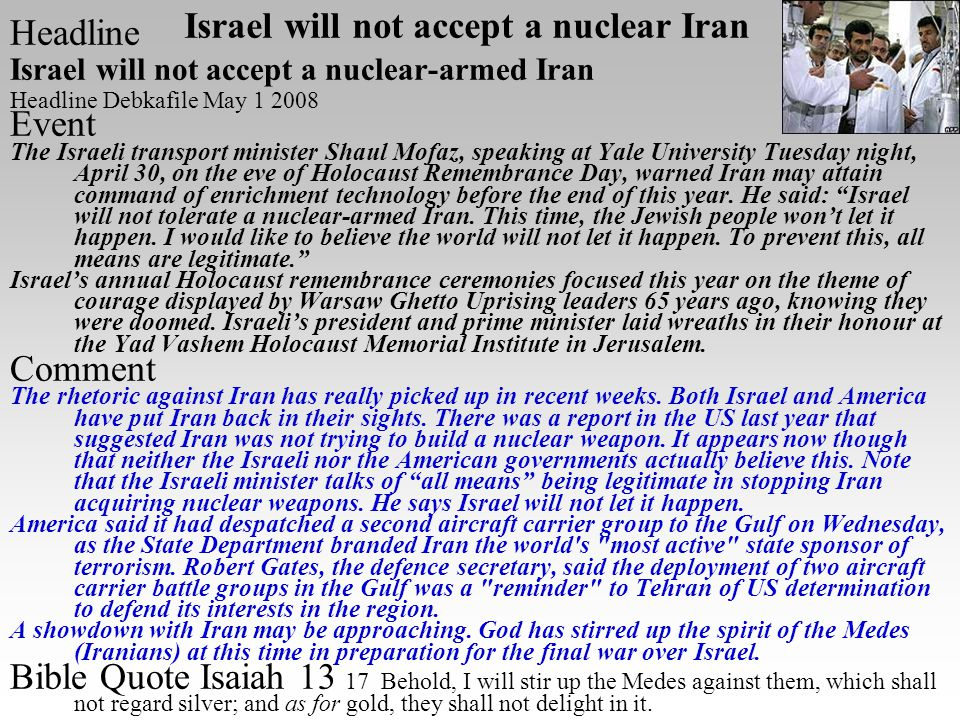Headline Israel will not accept a nuclear-armed Iran Headline Debkafile May 1 2008 Event The Israeli transport minister Shaul Mofaz, speaking at Yale University Tuesday night, April 30, on the eve of Holocaust Remembrance Day, warned Iran may attain command of enrichment technology before the end of this year.