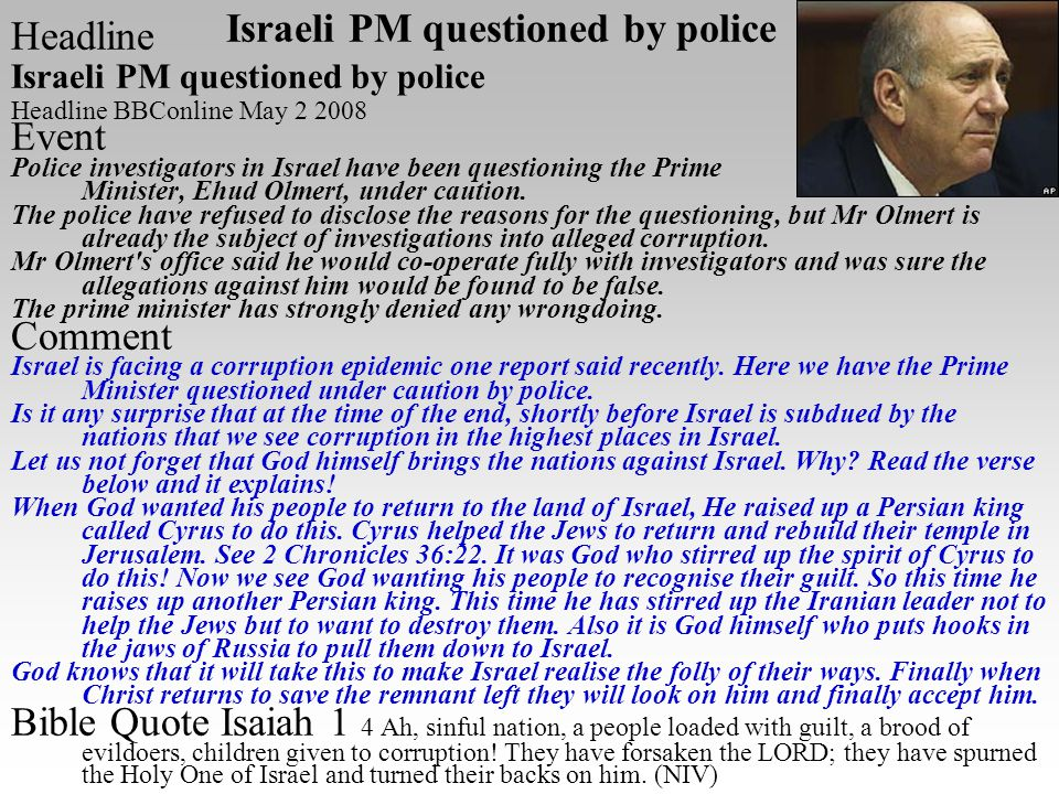 Headline Israeli PM questioned by police Headline BBConline May 2 2008 Event Police investigators in Israel have been questioning the Prime Minister, Ehud Olmert, under caution.