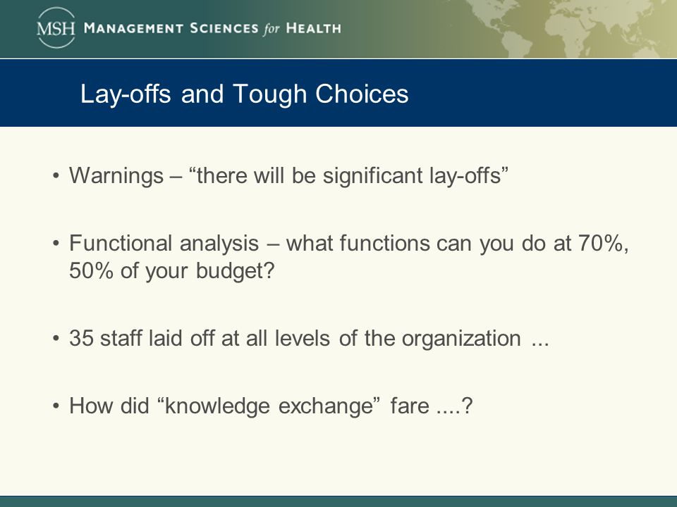 Lay-offs and Tough Choices Warnings – there will be significant lay-offs Functional analysis – what functions can you do at 70%, 50% of your budget.