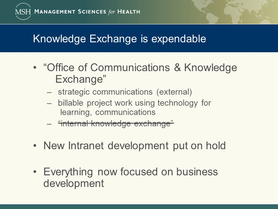 Knowledge Exchange is expendable Office of Communications & Knowledge Exchange – strategic communications (external) – billable project work using technology for learning, communications – internal knowledge exchange New Intranet development put on hold Everything now focused on business development