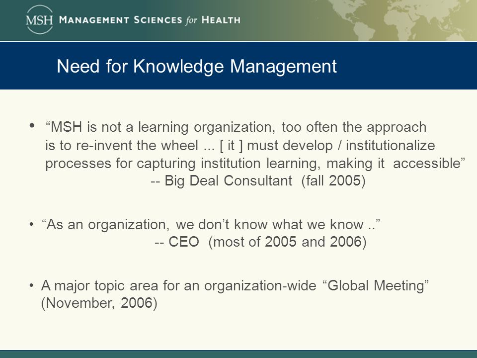 Need for Knowledge Management MSH is not a learning organization, too often the approach is to re-invent the wheel...