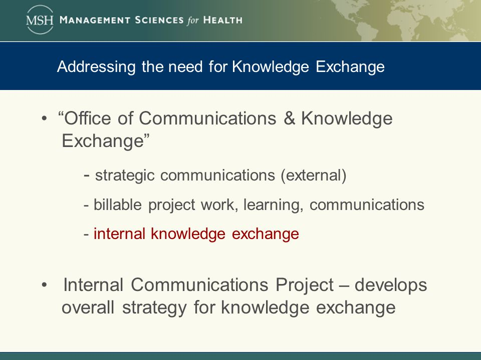 Addressing the need for Knowledge Exchange Office of Communications & Knowledge Exchange - strategic communications (external) - billable project work, learning, communications - internal knowledge exchange Internal Communications Project – develops overall strategy for knowledge exchange