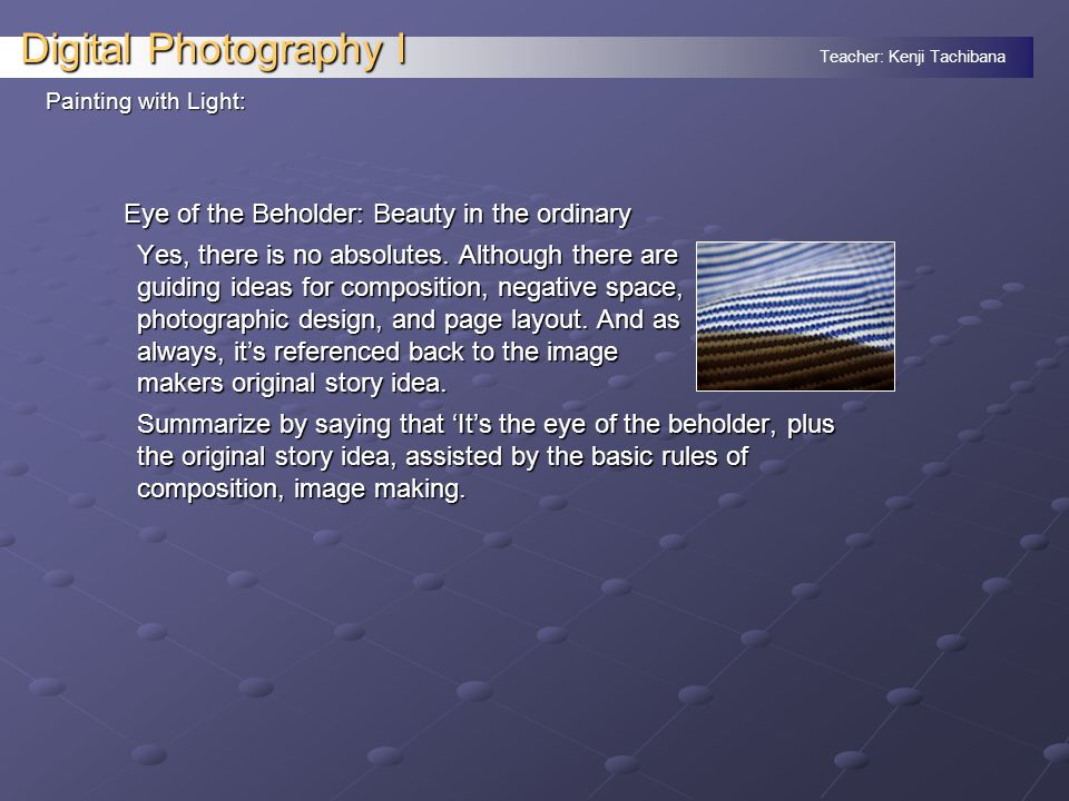 Teacher: Kenji Tachibana Digital Photography I Eye of the Beholder: Beauty in the ordinary Yes, there is no absolutes.