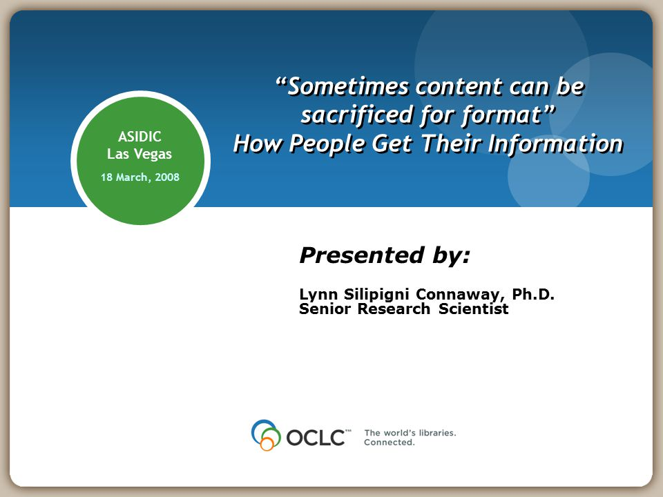 ASIDIC Las Vegas 18 March, 2008 Sometimes content can be sacrificed for format How People Get Their Information Presented by: Lynn Silipigni Connaway, Ph.D.