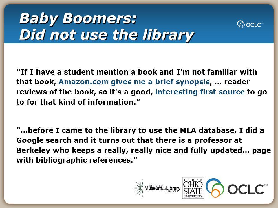 Baby Boomers: Did not use the library If I have a student mention a book and I m not familiar with that book, Amazon.com gives me a brief synopsis, … reader reviews of the book, so it s a good, interesting first source to go to for that kind of information. …before I came to the library to use the MLA database, I did a Google search and it turns out that there is a professor at Berkeley who keeps a really, really nice and fully updated… page with bibliographic references.