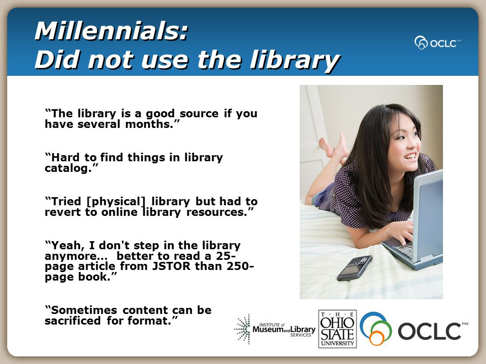 Millennials: Did not use the library The library is a good source if you have several months. Hard to find things in library catalog. Tried [physical] library but had to revert to online library resources. Yeah, I don t step in the library anymore… better to read a 25- page article from JSTOR than 250- page book. Sometimes content can be sacrificed for format.