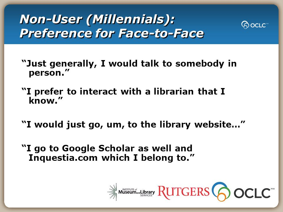 Non-User (Millennials): Preference for Face-to-Face Just generally, I would talk to somebody in person. I prefer to interact with a librarian that I know. I would just go, um, to the library website… I go to Google Scholar as well and Inquestia.com which I belong to.