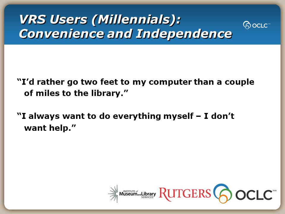 VRS Users (Millennials): Convenience and Independence I'd rather go two feet to my computer than a couple of miles to the library. I always want to do everything myself – I don't want help.