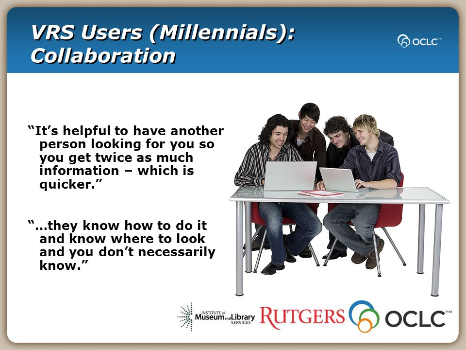 It's helpful to have another person looking for you so you get twice as much information – which is quicker. …they know how to do it and know where to look and you don't necessarily know. VRS Users (Millennials): Collaboration