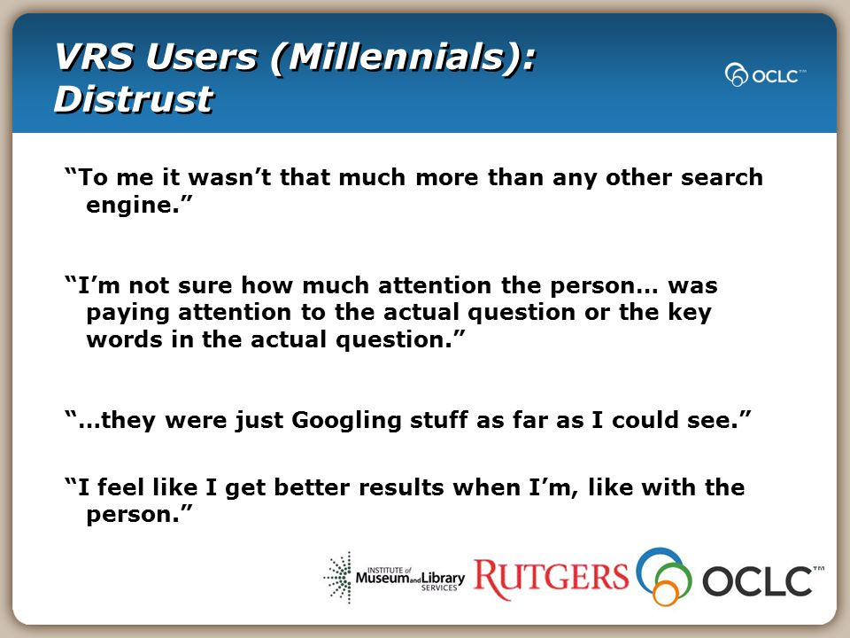 VRS Users (Millennials): Distrust To me it wasn't that much more than any other search engine. I'm not sure how much attention the person… was paying attention to the actual question or the key words in the actual question. …they were just Googling stuff as far as I could see. I feel like I get better results when I'm, like with the person.