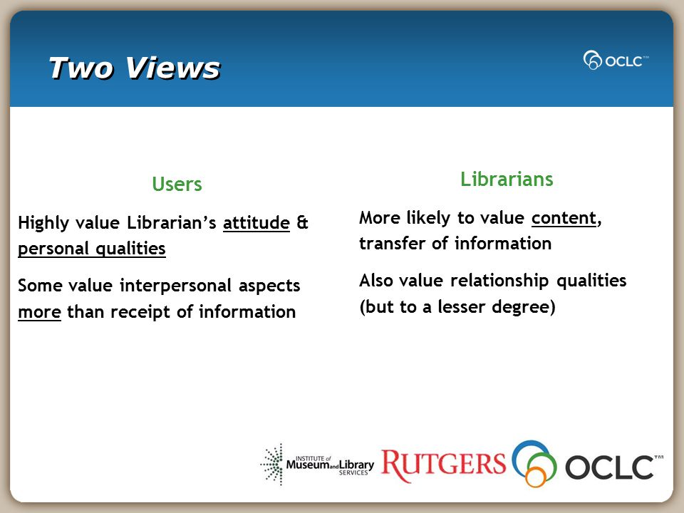 Two Views Users Highly value Librarian's attitude & personal qualities Some value interpersonal aspects more than receipt of information Librarians More likely to value content, transfer of information Also value relationship qualities (but to a lesser degree)