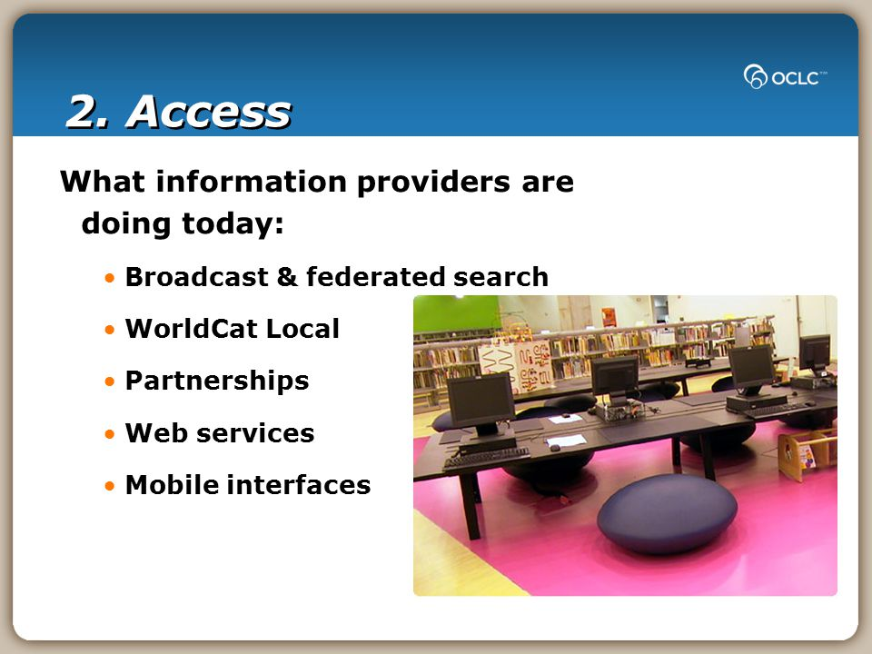 2. Access What information providers are doing today: Broadcast & federated search WorldCat Local Partnerships Web services Mobile interfaces