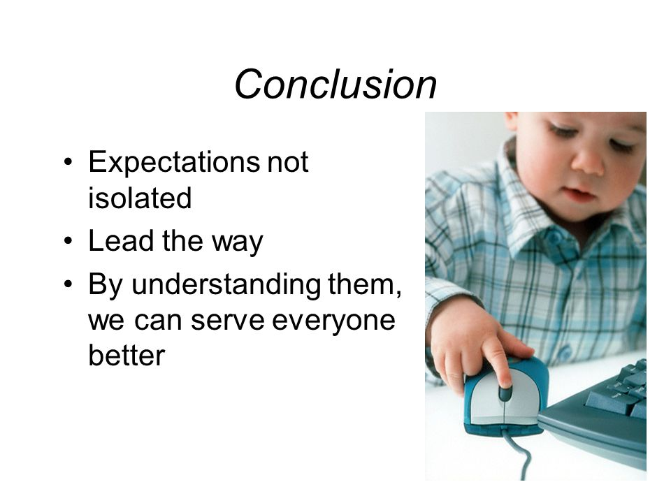 Conclusion Expectations not isolated Lead the way By understanding them, we can serve everyone better