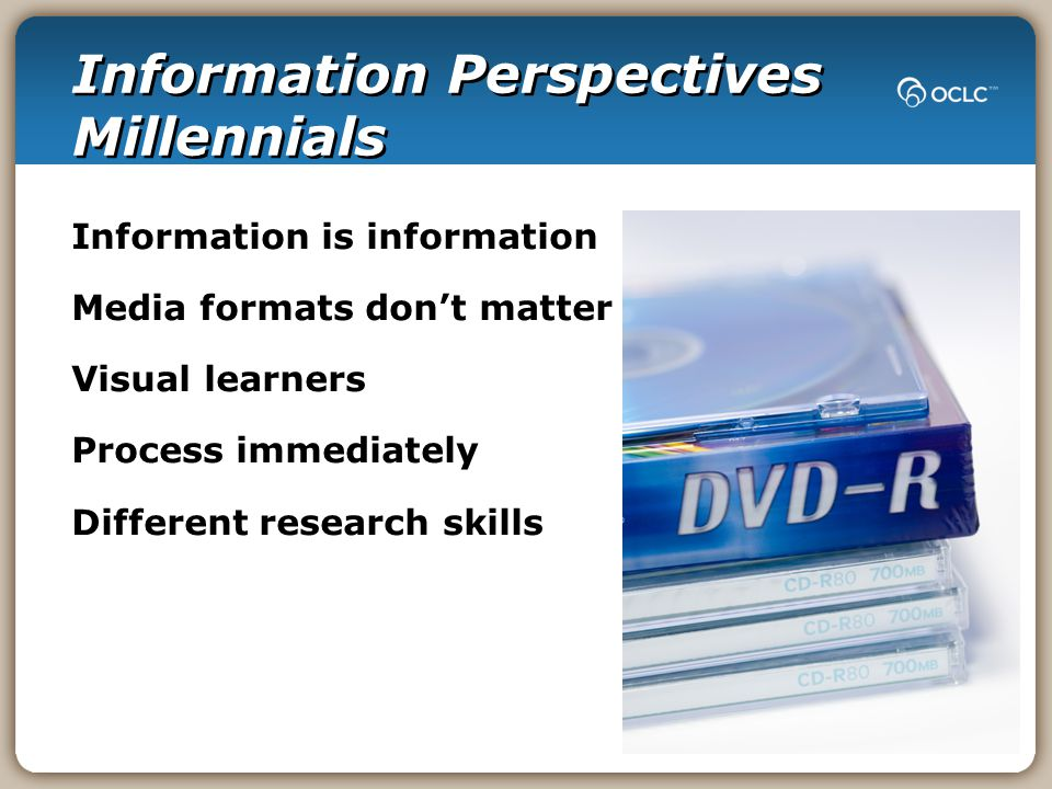 Information Perspectives Millennials Information is information Media formats don't matter Visual learners Process immediately Different research skills