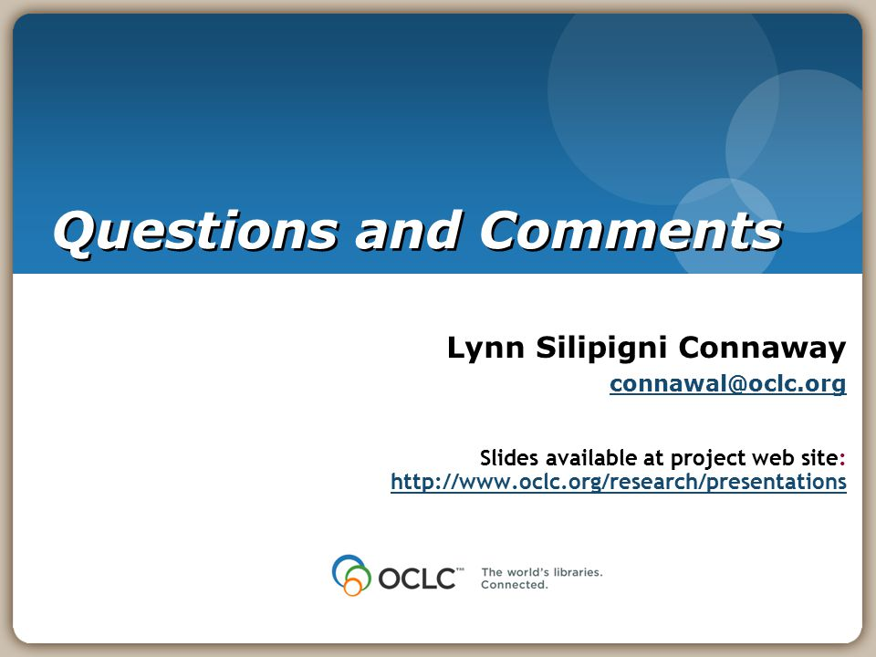 Questions and Comments Lynn Silipigni Connaway connawal@oclc.org Slides available at project web site: http://www.oclc.org/research/presentations http://www.oclc.org/research/presentations