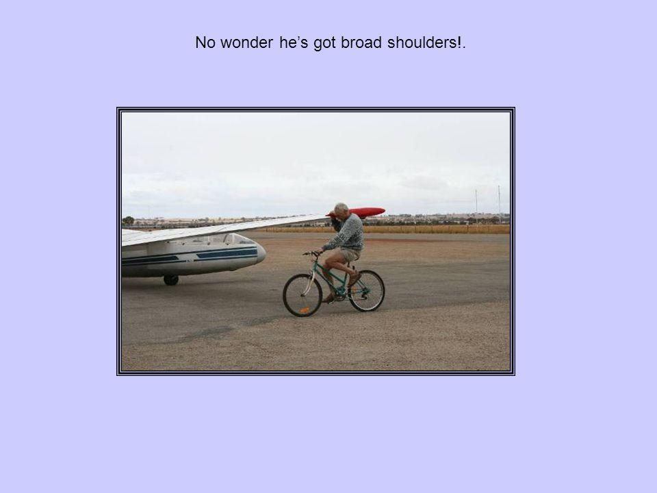 No wonder he's got broad shoulders!.