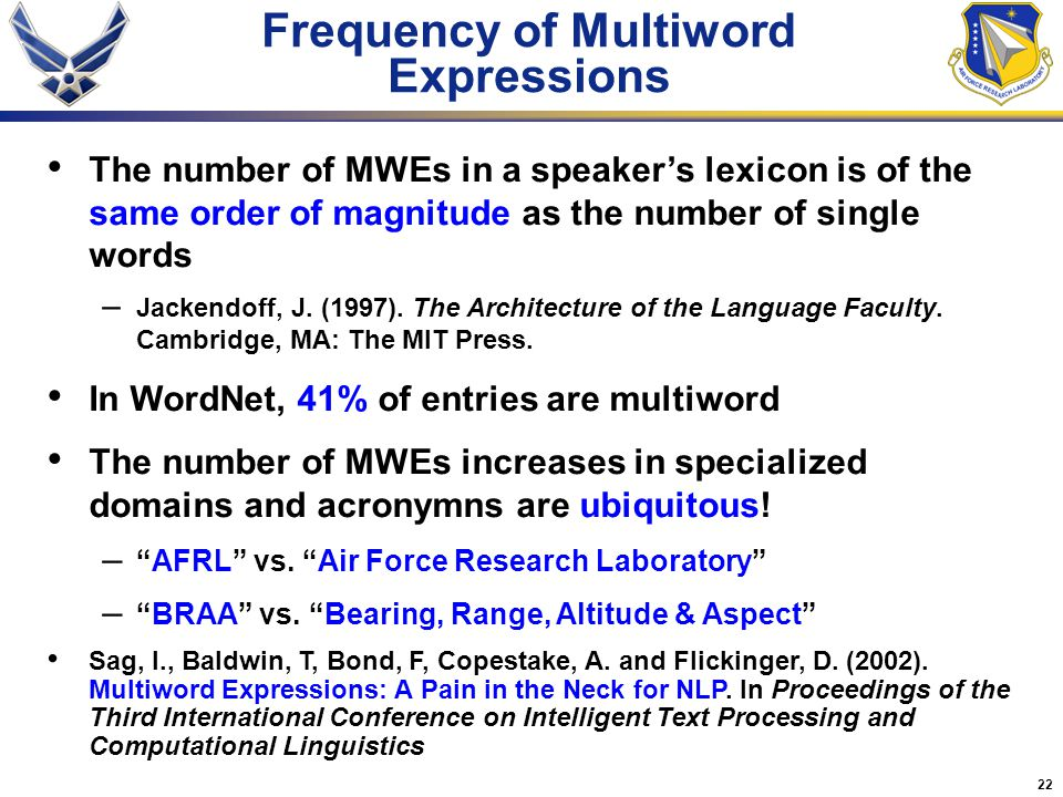 22 Frequency of Multiword Expressions The number of MWEs in a speaker's lexicon is of the same order of magnitude as the number of single words – Jackendoff, J.