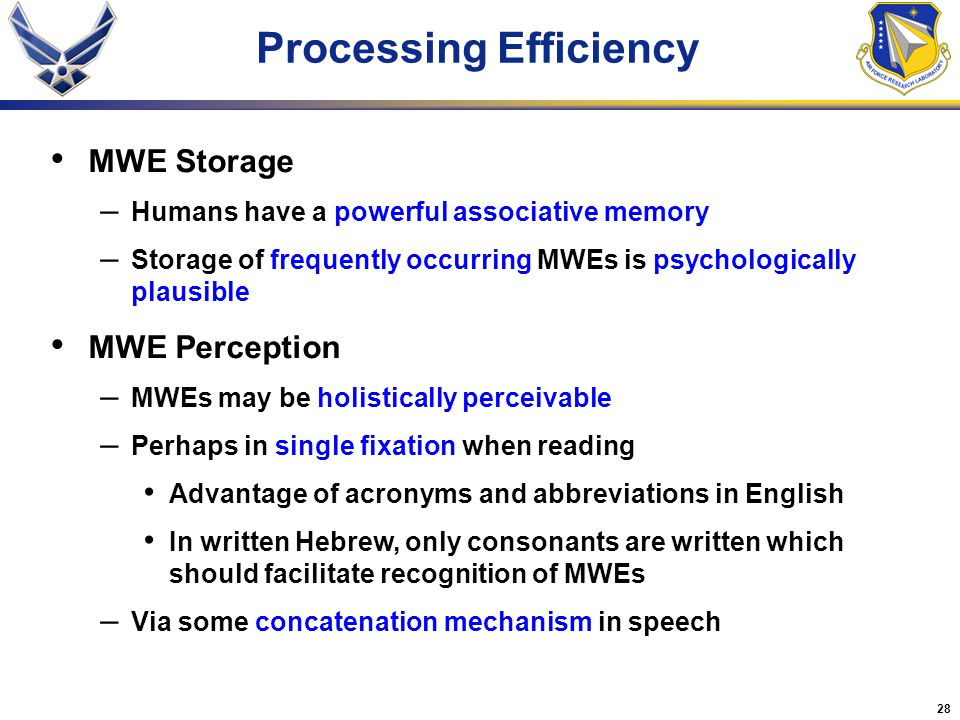 28 Processing Efficiency MWE Storage – Humans have a powerful associative memory – Storage of frequently occurring MWEs is psychologically plausible MWE Perception – MWEs may be holistically perceivable – Perhaps in single fixation when reading Advantage of acronyms and abbreviations in English In written Hebrew, only consonants are written which should facilitate recognition of MWEs – Via some concatenation mechanism in speech