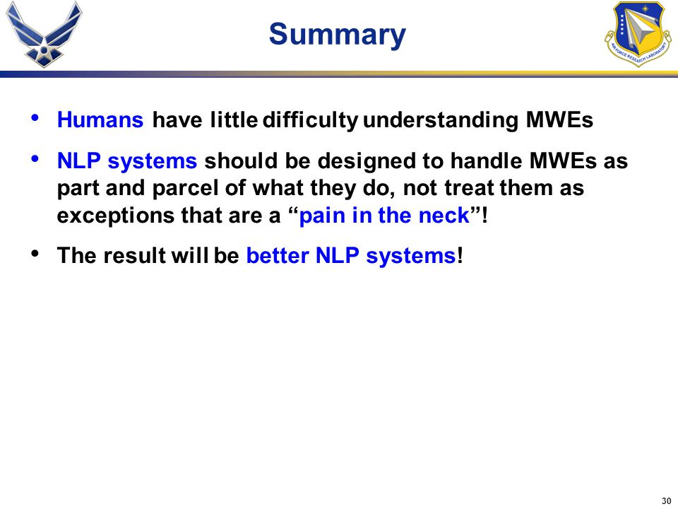 30 Summary Humans have little difficulty understanding MWEs NLP systems should be designed to handle MWEs as part and parcel of what they do, not treat them as exceptions that are a pain in the neck .