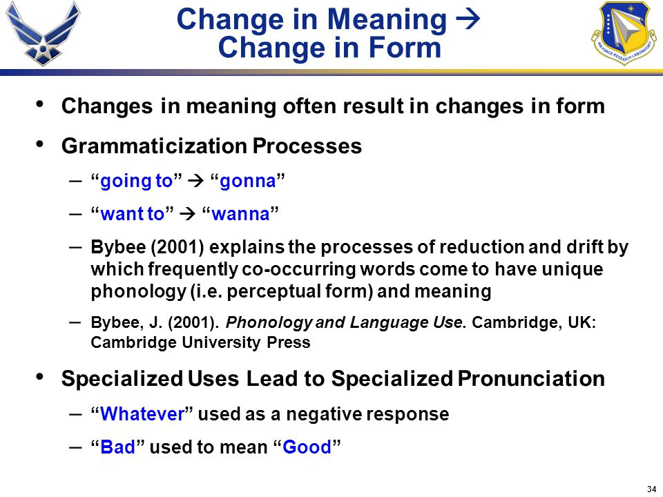 34 Change in Meaning  Change in Form Changes in meaning often result in changes in form Grammaticization Processes – going to  gonna – want to  wanna – Bybee (2001) explains the processes of reduction and drift by which frequently co-occurring words come to have unique phonology (i.e.
