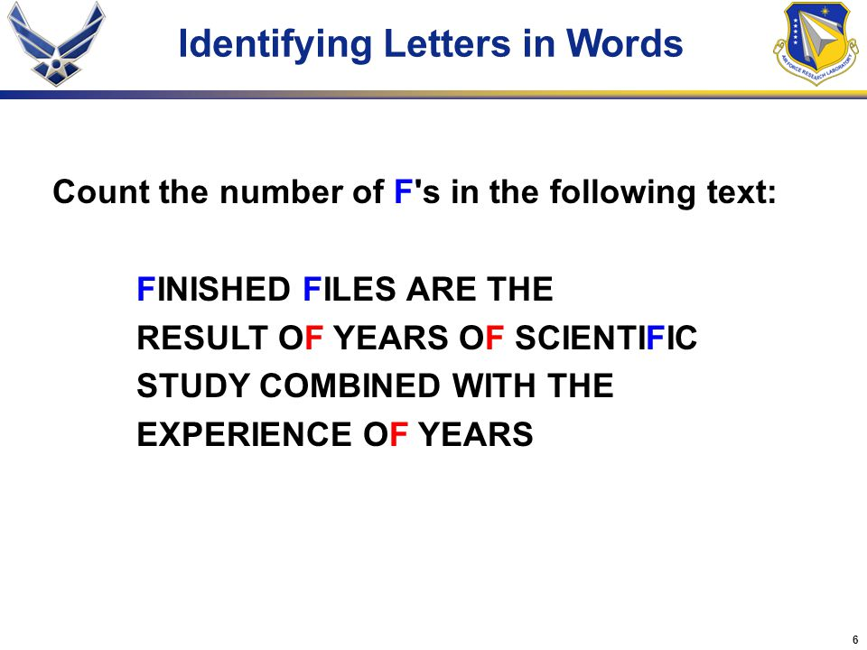 6 Identifying Letters in Words Count the number of F s in the following text: FINISHED FILES ARE THE RESULT OF YEARS OF SCIENTIFIC STUDY COMBINED WITH THE EXPERIENCE OF YEARS