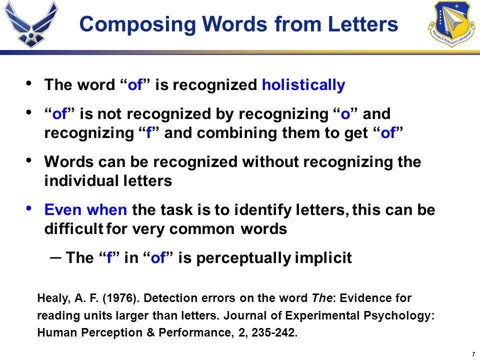 7 Composing Words from Letters The word of is recognized holistically of is not recognized by recognizing o and recognizing f and combining them to get of Words can be recognized without recognizing the individual letters Even when the task is to identify letters, this can be difficult for very common words – The f in of is perceptually implicit Healy, A.