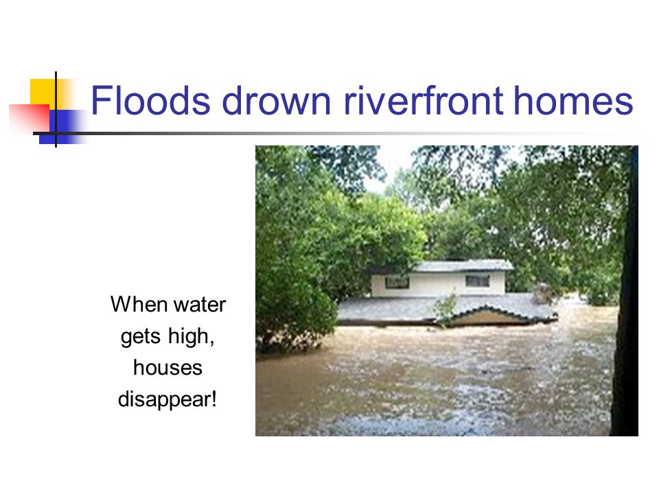 Floods drown riverfront homes When water gets high, houses disappear!