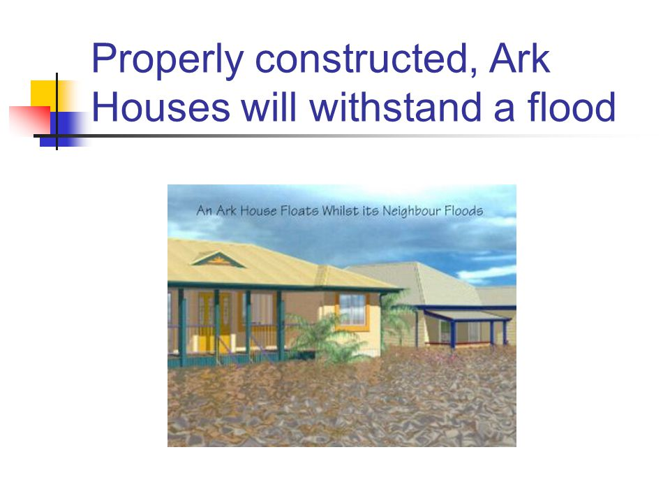 Properly constructed, Ark Houses will withstand a flood
