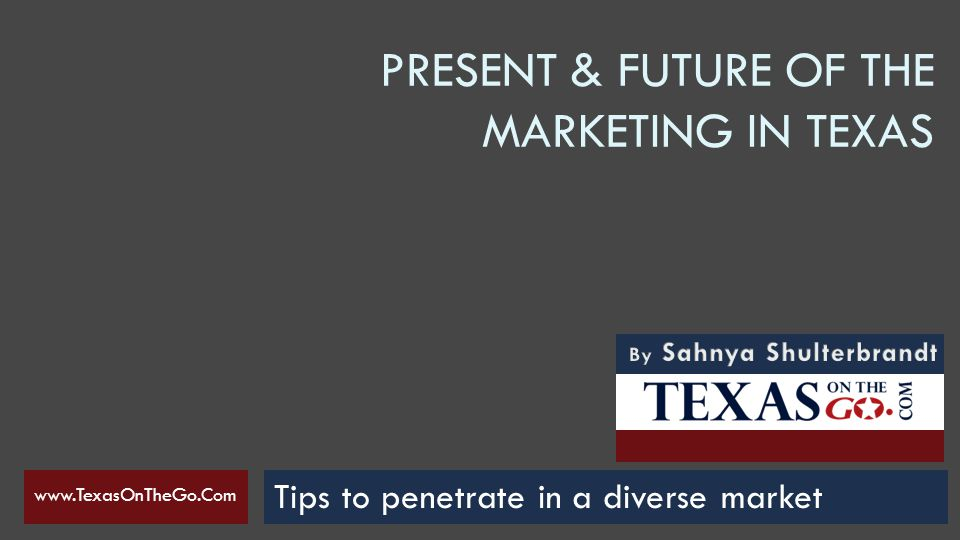 PRESENT & FUTURE OF THE MARKETING IN TEXAS Tips to penetrate in a diverse market www.TexasOnTheGo.Com Tips to penetrate on a diverse market