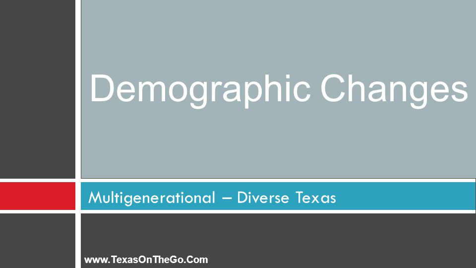 Multigenerational – Diverse Texas Demographic Changes www.TexasOnTheGo.Com