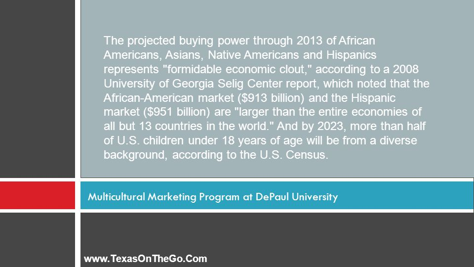 Multicultural Marketing Program at DePaul University The projected buying power through 2013 of African Americans, Asians, Native Americans and Hispanics represents formidable economic clout, according to a 2008 University of Georgia Selig Center report, which noted that the African-American market ($913 billion) and the Hispanic market ($951 billion) are larger than the entire economies of all but 13 countries in the world. And by 2023, more than half of U.S.
