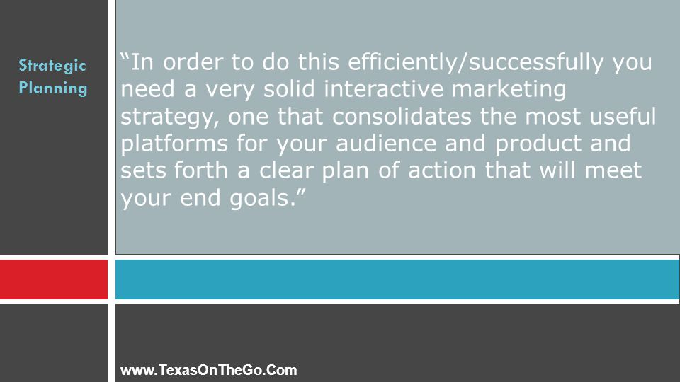 Strategic Planning In order to do this efficiently/successfully you need a very solid interactive marketing strategy, one that consolidates the most useful platforms for your audience and product and sets forth a clear plan of action that will meet your end goals. www.TexasOnTheGo.Com