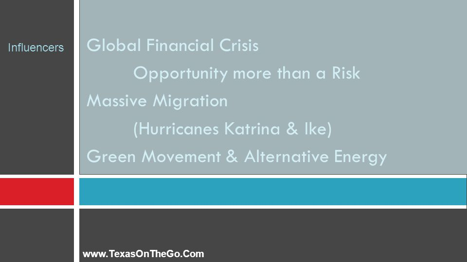 Global Financial Crisis Opportunity more than a Risk Massive Migration (Hurricanes Katrina & Ike) Green Movement & Alternative Energy www.TexasOnTheGo.Com Influencers