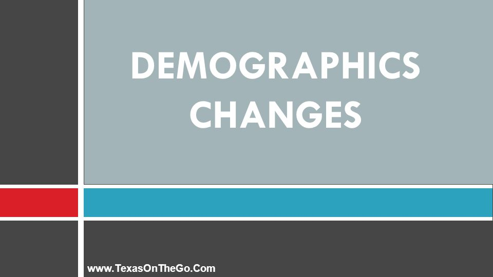DEMOGRAPHICS CHANGES www.TexasOnTheGo.Com
