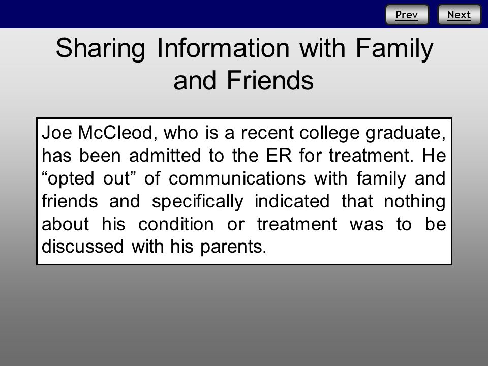 NextPrev Sharing Information with Family and Friends Joe McCleod, who is a recent college graduate, has been admitted to the ER for treatment.