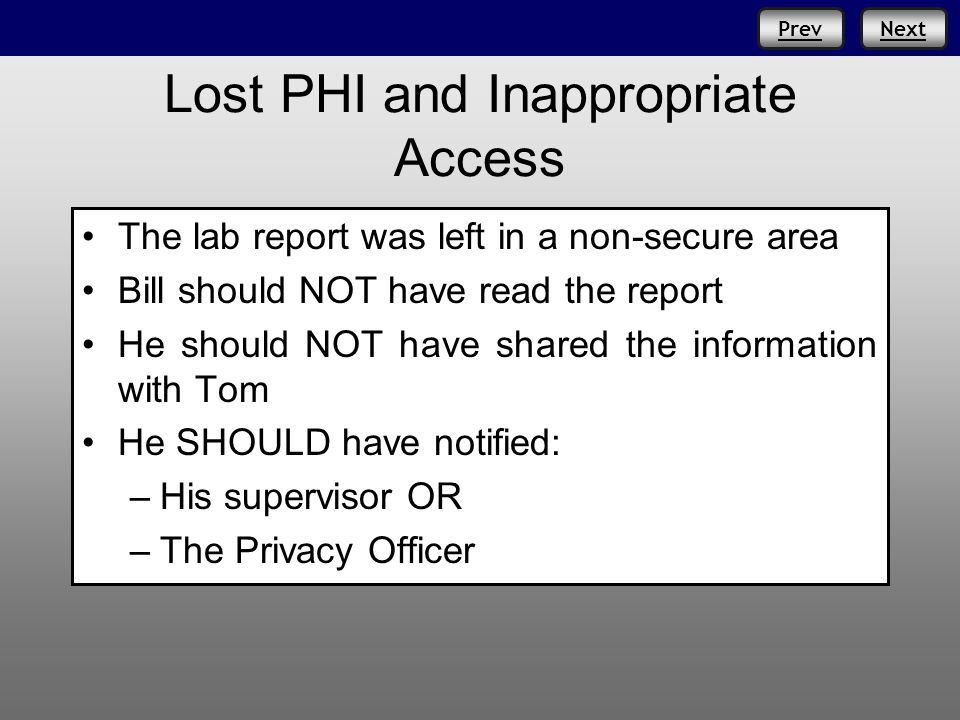 NextPrev Lost PHI and Inappropriate Access The lab report was left in a non-secure area Bill should NOT have read the report He should NOT have shared the information with Tom He SHOULD have notified: – –His supervisor OR – –The Privacy Officer