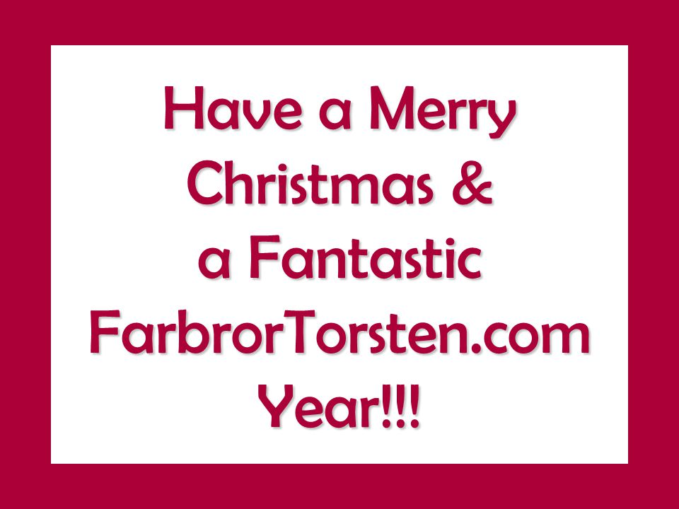 Have a Merry Christmas & a Fantastic FarbrorTorsten.com Year!!!