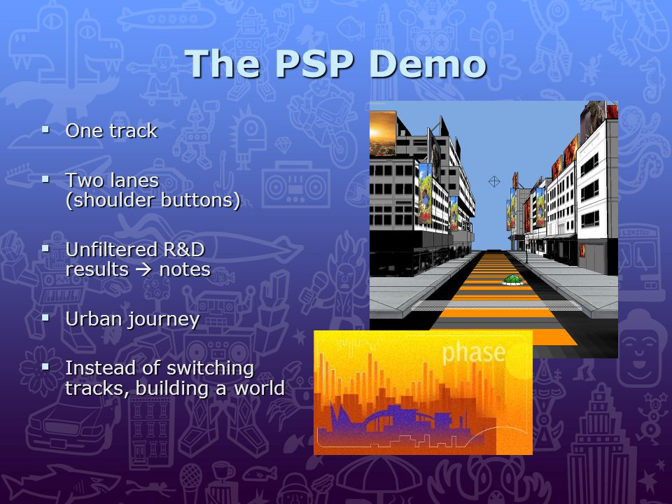 The PSP Demo  One track  Two lanes (shoulder buttons)  Unfiltered R&D results  notes  Urban journey  Instead of switching tracks, building a world