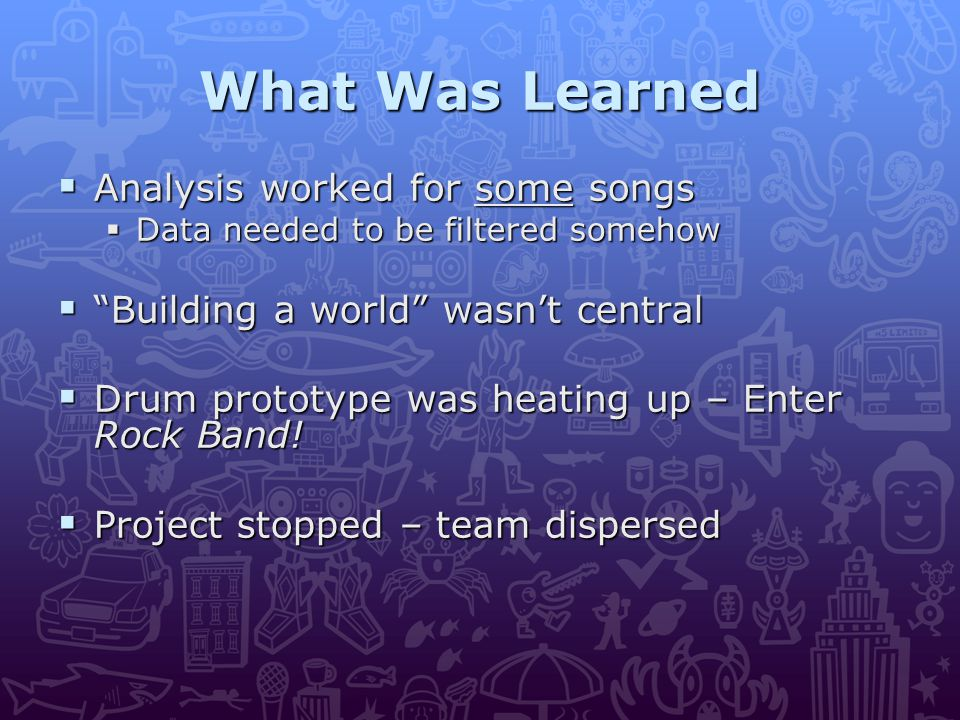 What Was Learned  Analysis worked for some songs  Data needed to be filtered somehow  Building a world wasn't central  Drum prototype was heating up – Enter Rock Band.