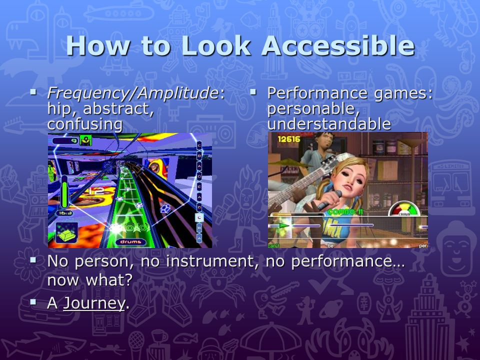 How to Look Accessible  Frequency/Amplitude: hip, abstract, confusing  No person, no instrument, no performance… now what.