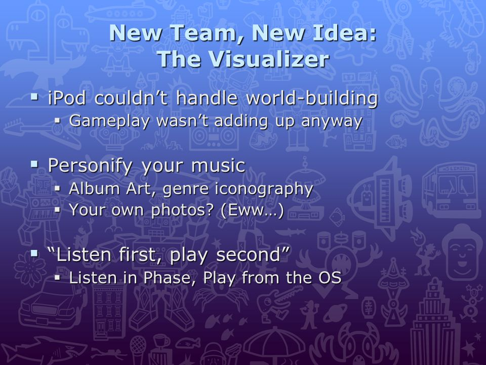 New Team, New Idea: The Visualizer  iPod couldn't handle world-building  Gameplay wasn't adding up anyway  Personify your music  Album Art, genre iconography  Your own photos.