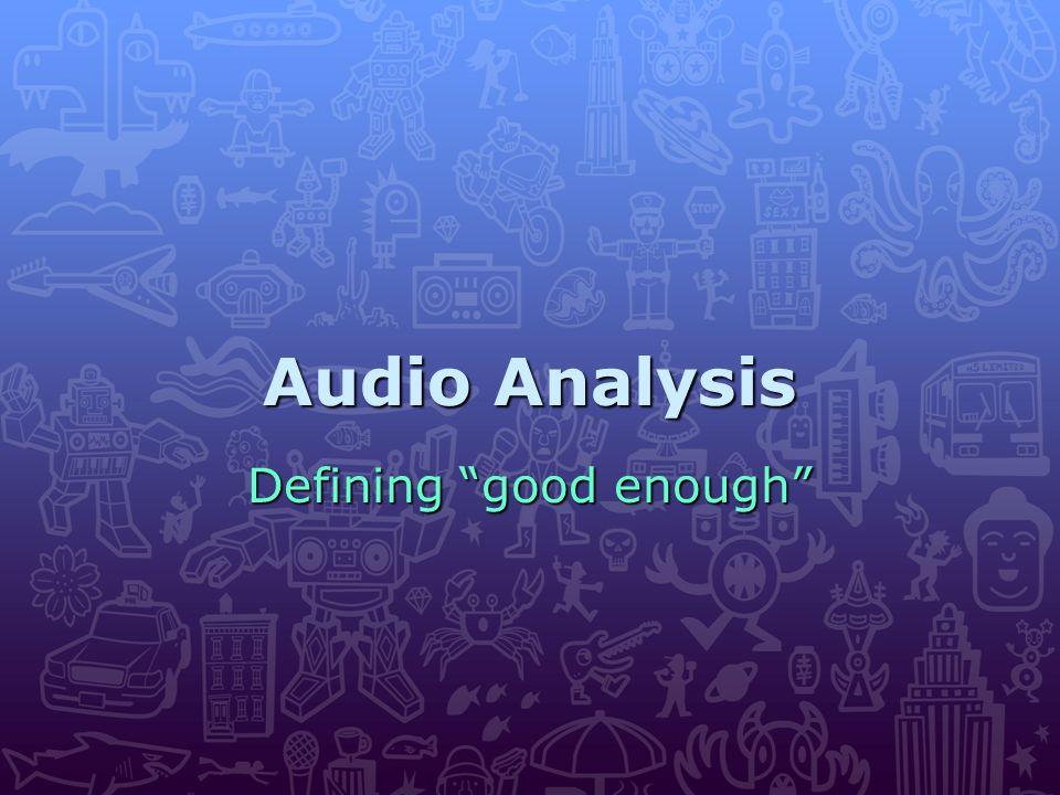 """Audio Analysis Defining """"good enough"""""""
