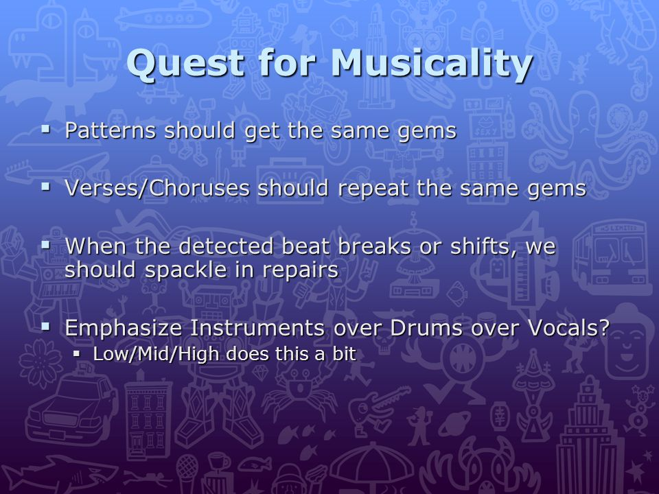 Quest for Musicality  Patterns should get the same gems  Verses/Choruses should repeat the same gems  When the detected beat breaks or shifts, we should spackle in repairs  Emphasize Instruments over Drums over Vocals.