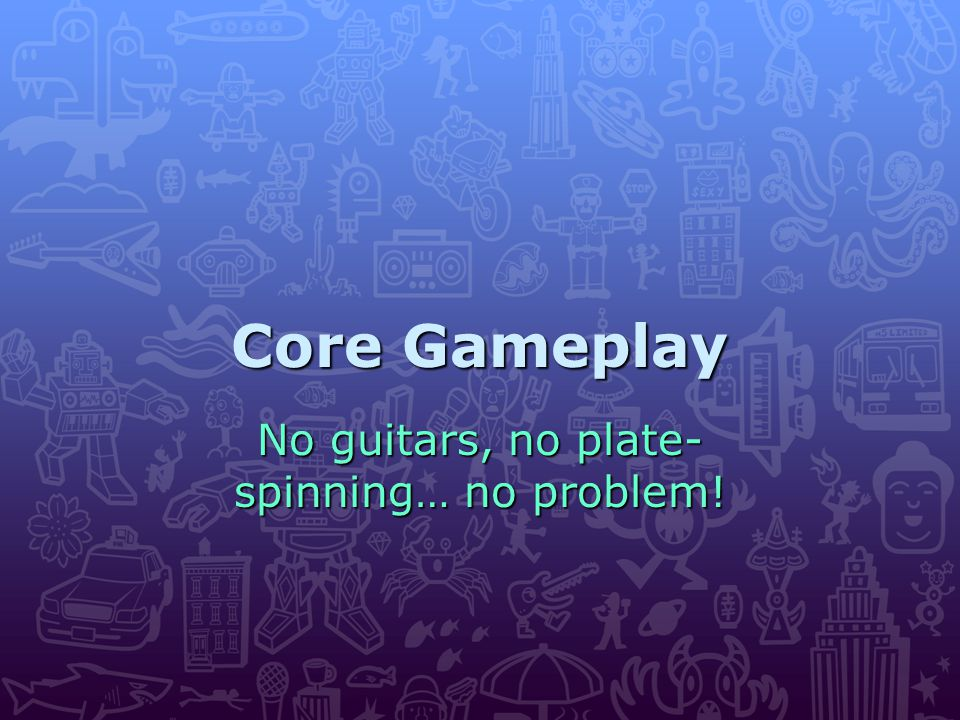 Core Gameplay No guitars, no plate- spinning… no problem!