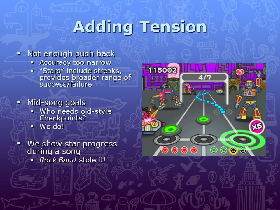 Adding Tension  Not enough push back  Accuracy too narrow  Stars include streaks, provides broader range of success/failure  Mid-song goals  Who needs old-style Checkpoints.
