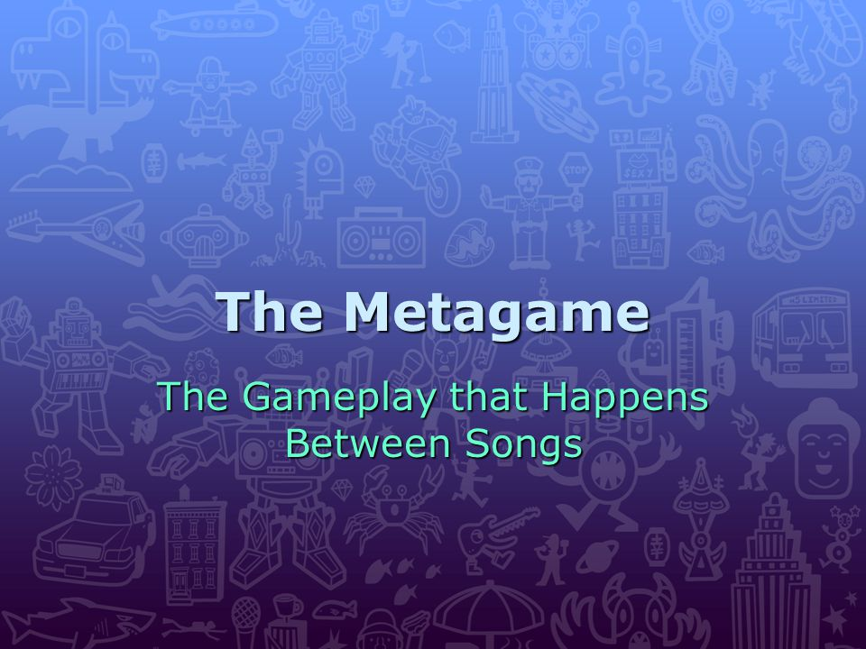 The Metagame The Gameplay that Happens Between Songs
