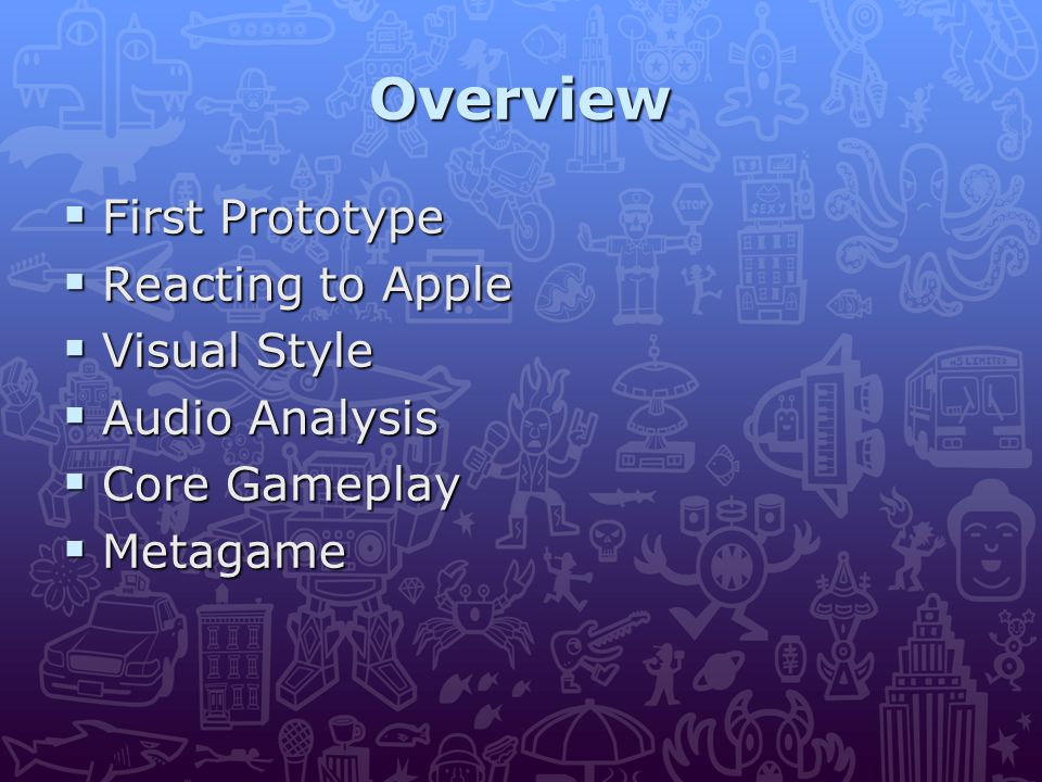 Overview  First Prototype  Reacting to Apple  Visual Style  Audio Analysis  Core Gameplay  Metagame