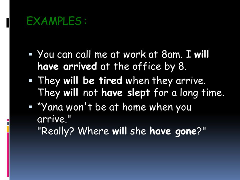 EXAMPLES :  You can call me at work at 8am. I will have arrived at the office by 8.
